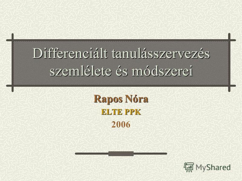 Differenciált tanulásszervezés szemlélete és módszerei Rapos Nóra ELTE PPK 2006