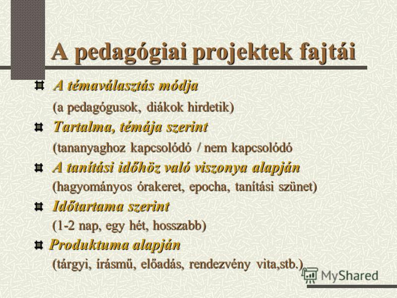 A pedagógiai projektek fajtái A témaválasztás módja (a pedagógusok, diákok hirdetik) (a pedagógusok, diákok hirdetik) Tartalma, témája szerint Tartalma, témája szerint (tananyaghoz kapcsolódó / nem kapcsolódó (tananyaghoz kapcsolódó / nem kapcsolódó