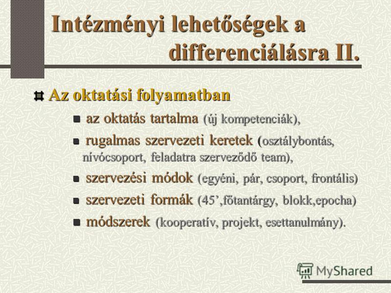 Intézményi lehetőségek a differenciálásra II. Az oktatási folyamatban az oktatás tartalma (új kompetenciák), az oktatás tartalma (új kompetenciák), rugalmas szervezeti keretek (osztálybontás, nívócsoport, feladatra szerveződő team), rugalmas szerveze