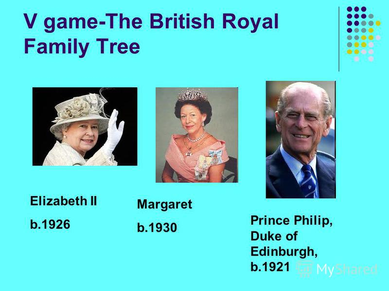 V game-The British Royal Family Tree Elizabeth II b.1926 Margaret b.1930 Prince Philip, Duke of Edinburgh, b.1921