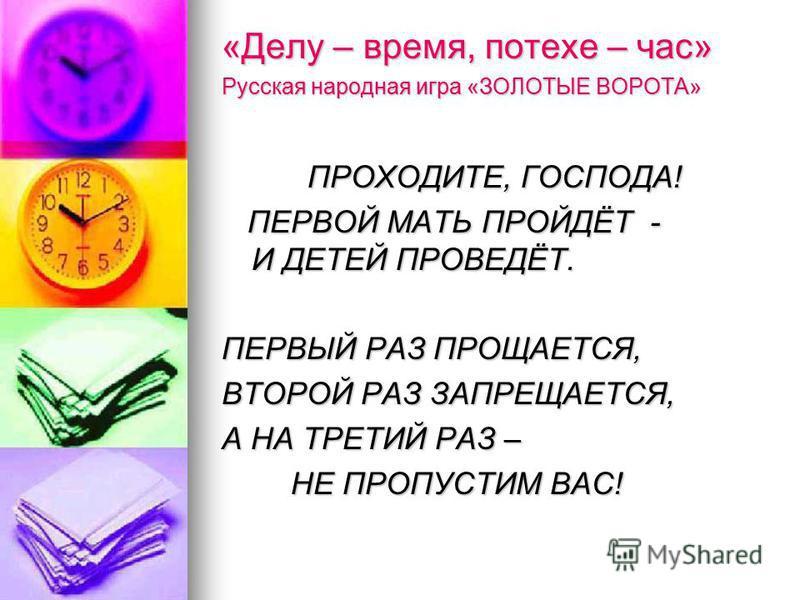 «Делу – время, потехе – час» Русская народная игра «ЗОЛОТЫЕ ВОРОТА» ПРОХОДИТЕ, ГОСПОДА! ПРОХОДИТЕ, ГОСПОДА! ПЕРВОЙ МАТЬ ПРОЙДЁТ - И ДЕТЕЙ ПРОВЕДЁТ. ПЕРВОЙ МАТЬ ПРОЙДЁТ - И ДЕТЕЙ ПРОВЕДЁТ. ПЕРВЫЙ РАЗ ПРОЩАЕТСЯ, ВТОРОЙ РАЗ ЗАПРЕЩАЕТСЯ, А НА ТРЕТИЙ РАЗ