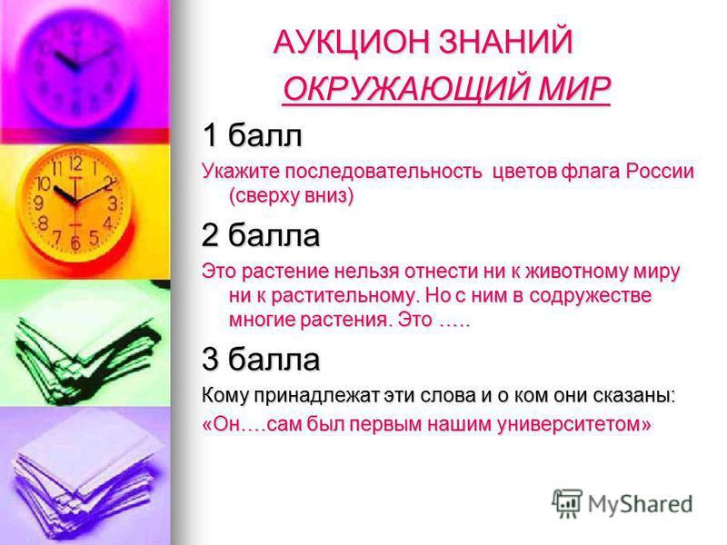 АУКЦИОН ЗНАНИЙ АУКЦИОН ЗНАНИЙ ОКРУЖАЮЩИЙ МИР ОКРУЖАЮЩИЙ МИР 1 балл Укажите последовательность цветов флага России (сверху вниз) 2 балла Это растение нельзя отнести ни к животному миру ни к растительному. Но с ним в содружестве многие растения. Это ….