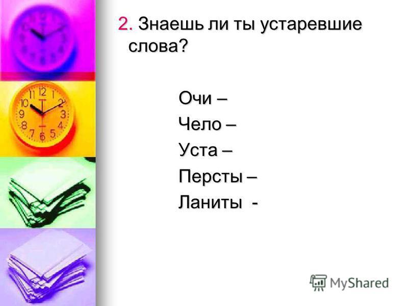 2. Знаешь ли ты устаревшие слова? 2. Знаешь ли ты устаревшие слова? Очи – Очи – Чело – Чело – Уста – Уста – Персты – Персты – Ланиты - Ланиты -