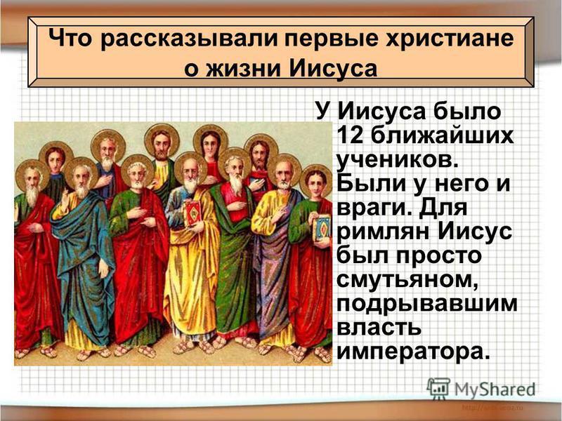 У Иисуса было 12 ближайших учеников. Были у него и враги. Для римлян Иисус был просто смутьяном, подрывавшим власть императора. Что рассказывали первые христиане о жизни Иисуса