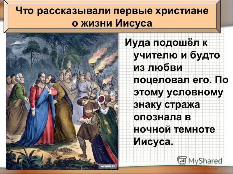Иуда подошёл к учителю и будто из любви поцеловал его. По этому условному знаку стража опознала в ночной темноте Иисуса. Что рассказывали первые христиане о жизни Иисуса