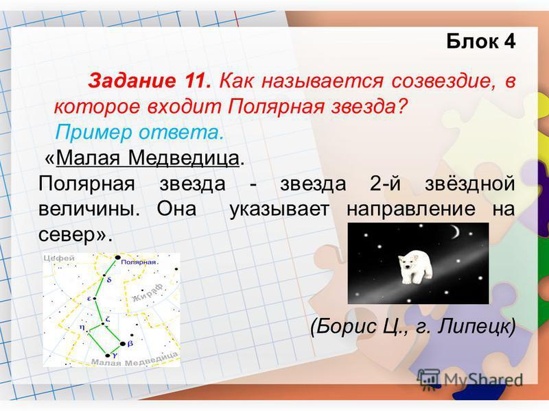 Блок 4 Задание 11. Как называется созвездие, в которое входит Полярная звезда? Пример ответа. «Малая Медведица. Полярная звезда - звезда 2-й звёздной величины. Она указывает направление на север». (Борис Ц., г. Липецк)