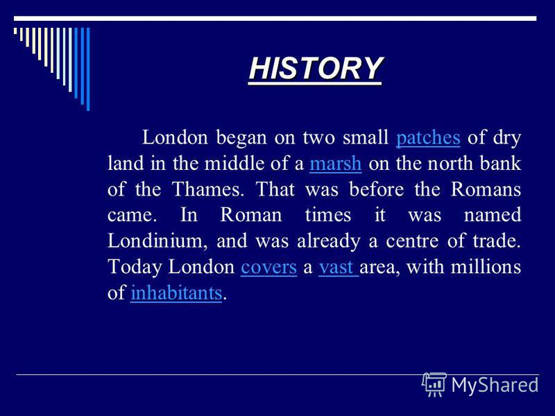 HISTORY London began on two small patches of dry land in the middle of a marsh on the north bank of the Thames. That was before the Romans came. In Roman times it was named Londinium, and was already a centre of trade. Today London covers a vast area