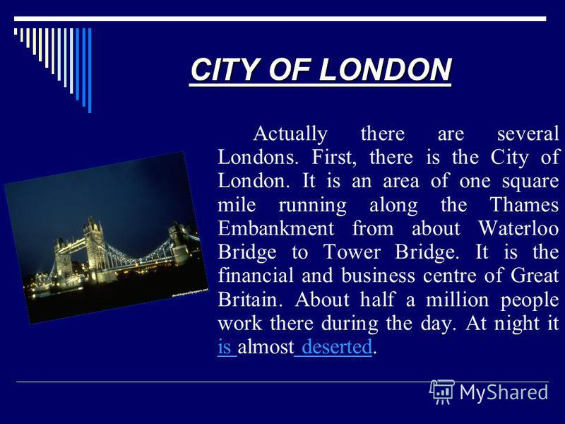 CITY OF LONDON Actually there are several Londons. First, there is the City of London. It is an area of one square mile running along the Thames Embankment from about Waterloo Bridge to Tower Bridge. It is the financial and business centre of Great B