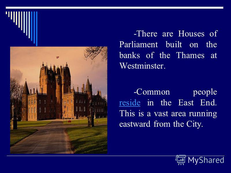 -There are Houses of Parliament built on the banks of the Thames at Westminster. -Common people reside in the East End. This is a vast area running eastward from the City.