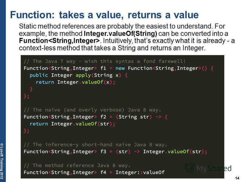 14 © Luxoft Training 2012 Function: takes a value, returns a value Static method references are probably the easiest to understand. For example, the method Integer.valueOf(String) can be converted into a Function. Intuitively, thats exactly what it i