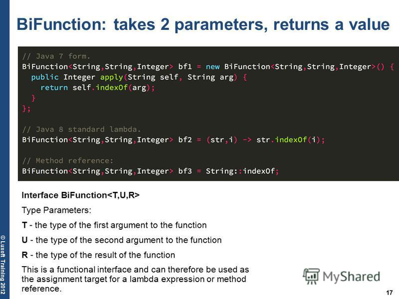 17 © Luxoft Training 2012 BiFunction: takes 2 parameters, returns a value Interface BiFunction Type Parameters: T - the type of the first argument to the function U - the type of the second argument to the function R - the type of the result of the f