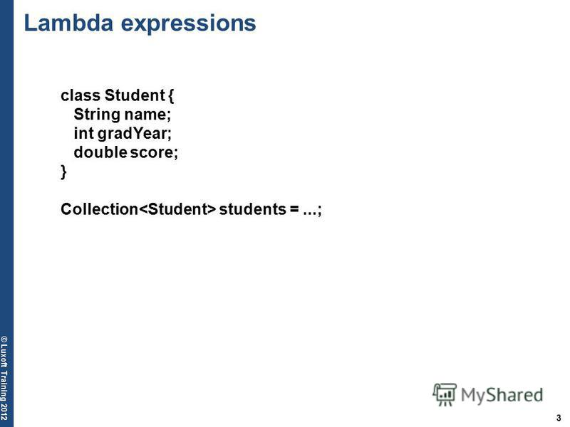 3 © Luxoft Training 2012 class Student { String name; int gradYear; double score; } Collection students =...; Lambda expressions