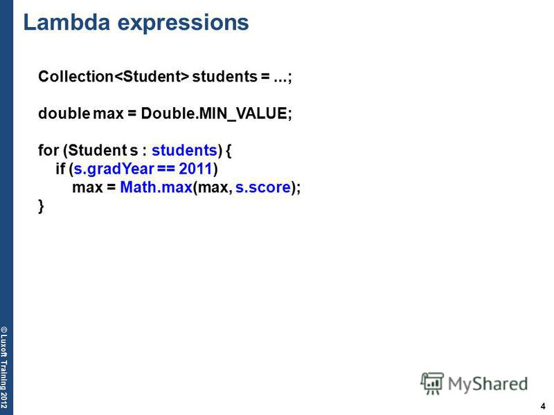 4 © Luxoft Training 2012 Collection students =...; double max = Double.MIN_VALUE; for (Student s : students) { if (s.gradYear == 2011) max = Math.max(max, s.score); } Lambda expressions