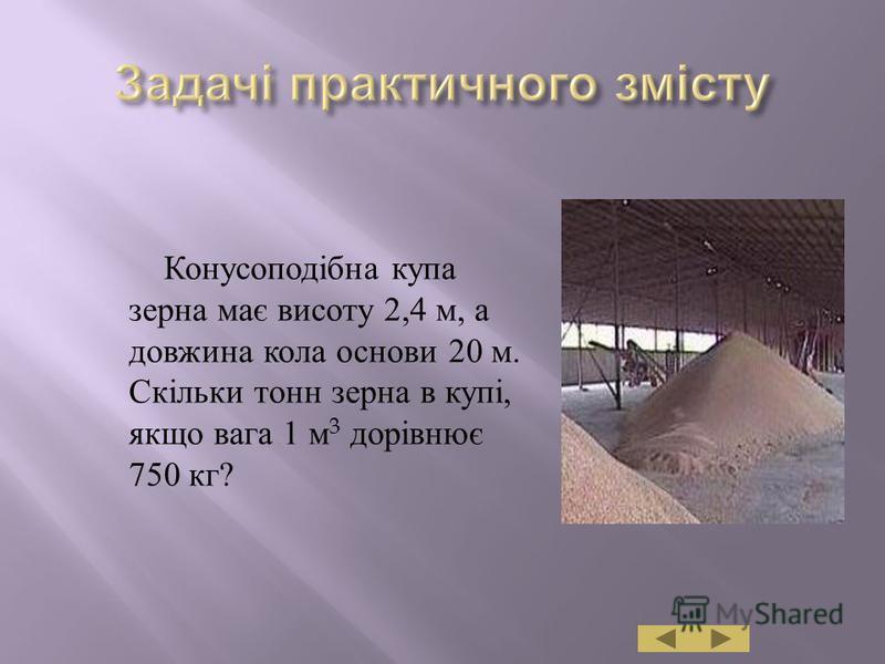 Конусоподібна купа зерна має висоту 2,4 м, а довжина кола основи 20 м. Скільки тонн зерна в купі, якщо вага 1 м 3 дорівнює 750 кг ?