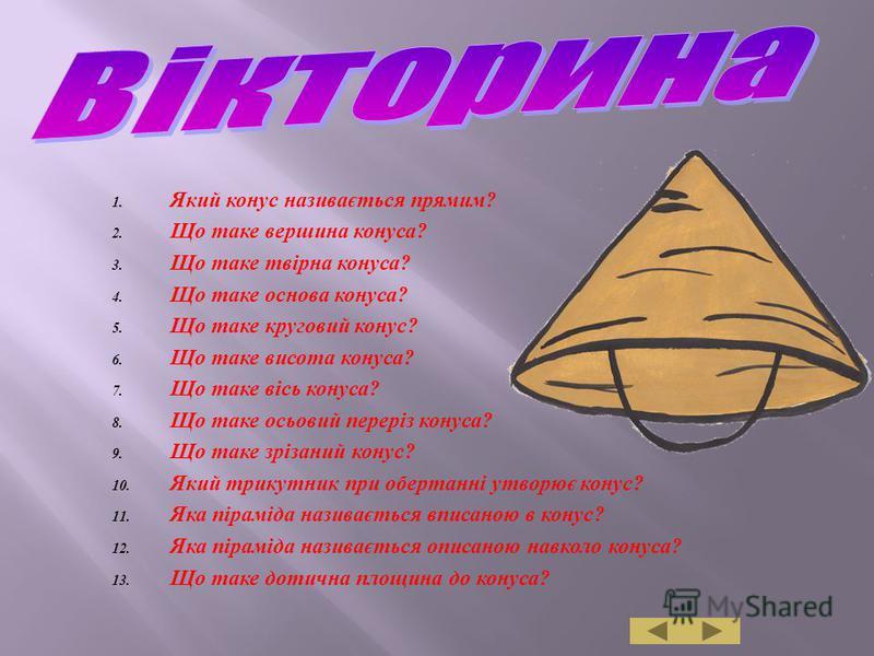 1. Який конус називається прямим ? 2. Що таке вершина конуса ? 3. Що таке твірна конуса ? 4. Що таке основа конуса ? 5. Що таке круговий конус ? 6. Що таке висота конуса ? 7. Що таке вісь конуса ? 8. Що таке осьовий переріз конуса ? 9. Що таке зрізан