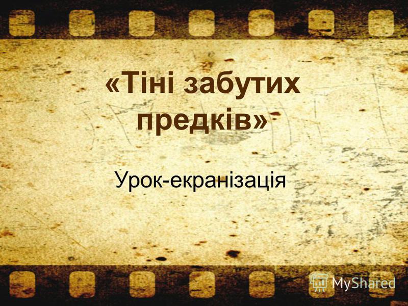 «Тіні забутих предків» Урок-екранізація