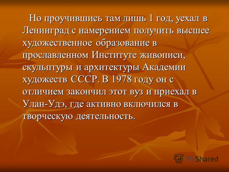 Но проучившись там лишь 1 год, уехал в Ленинград с намерением получить высшее художественное образование в прославленном Институте живописи, скульптуры и архитектуры Академии художеств СССР. В 1978 году он с отличием закончил этот вуз и приехал в Ула