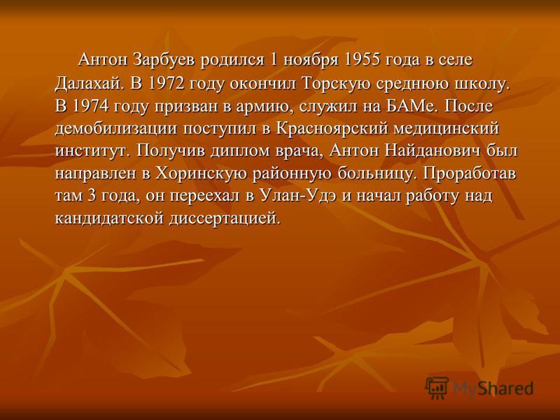 Антон Зарбуев родился 1 ноября 1955 года в селе Далахай. В 1972 году окончил Торскую среднюю школу. В 1974 году призван в армию, служил на БАМе. После демобилизации поступил в Красноярский медицинский институт. Получив диплом врача, Антон Найданович