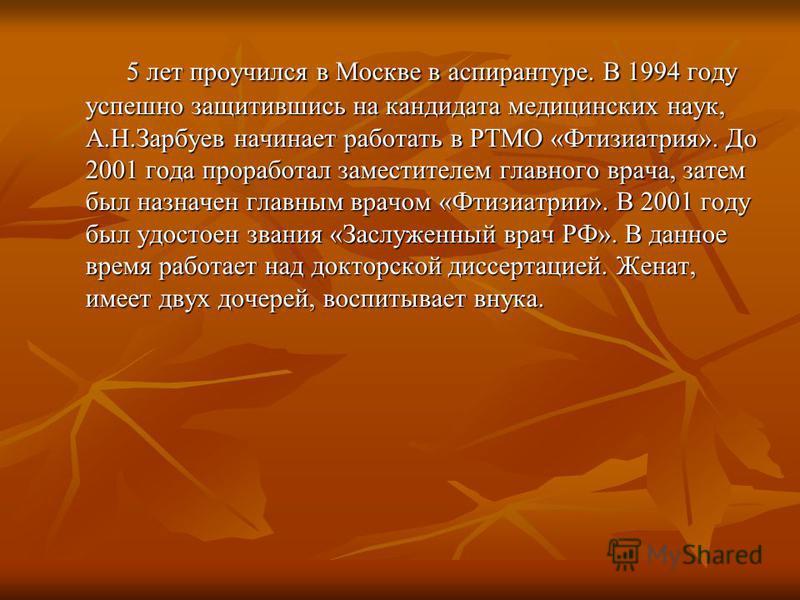 5 лет проучился в Москве в аспирантуре. В 1994 году успешно защитившись на кандидата медицинских наук, А.Н.Зарбуев начинает работать в РТМО «Фтизиатрия». До 2001 года проработал заместителем главного врача, затем был назначен главным врачом «Фтизиатр