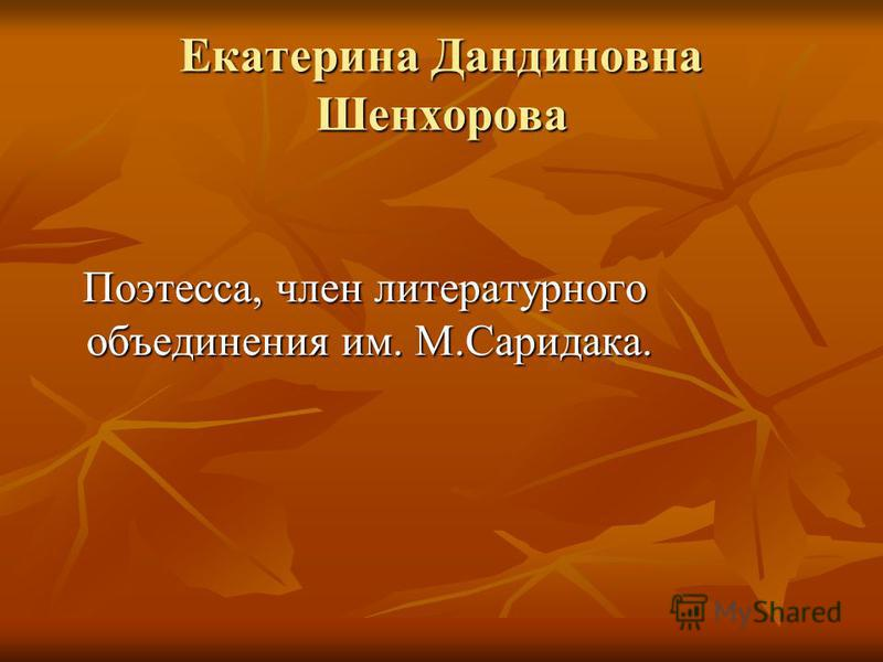 Екатерина Дандиновна Шенхорова Поэтесса, член литературного объединения им. М.Саридака. Поэтесса, член литературного объединения им. М.Саридака.