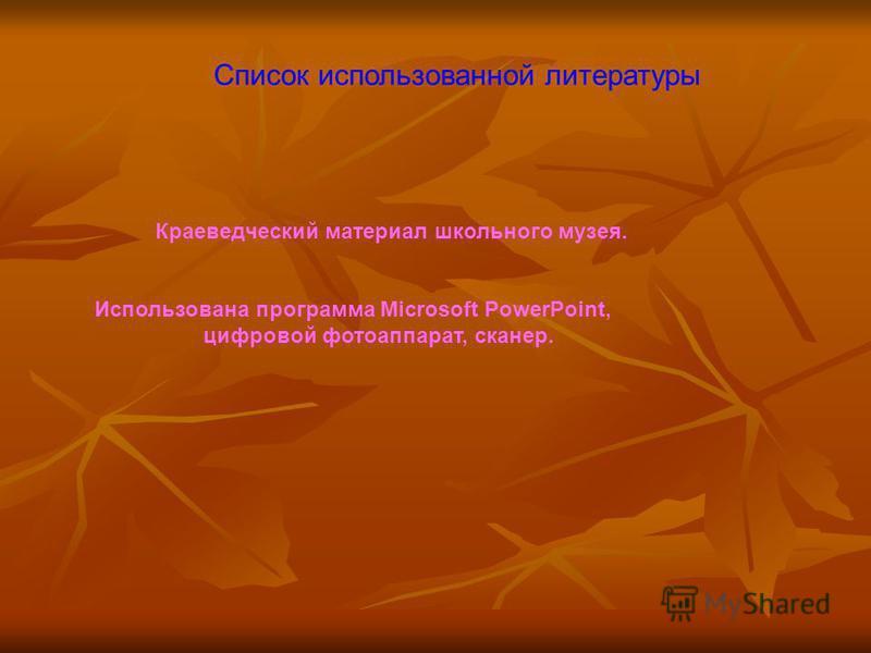 Список использованной литературы Краеведческий материал школьного музея. Использована программа Microsoft PowerPoint, цифровой фотоаппарат, сканер.