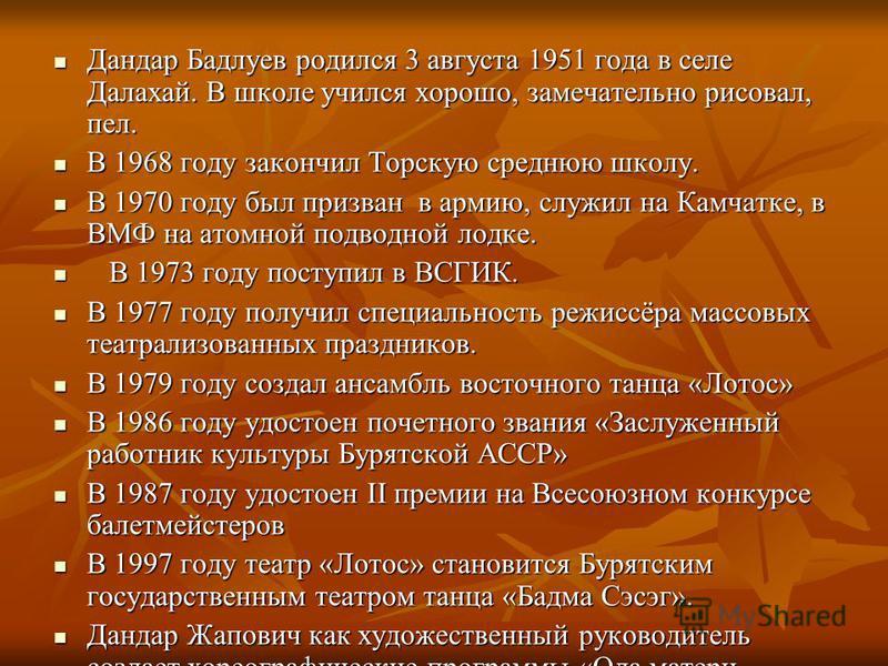 Дандар Бадлуев родился 3 августа 1951 года в селе Далахай. В школе учился хорошо, замечательно рисовал, пел. Дандар Бадлуев родился 3 августа 1951 года в селе Далахай. В школе учился хорошо, замечательно рисовал, пел. В 1968 году закончил Торскую сре