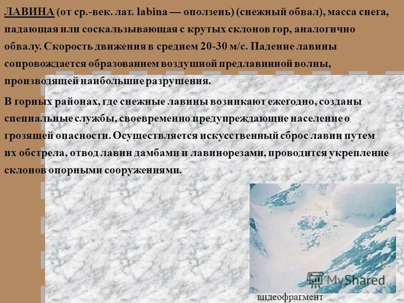 ЛАВИНА (от ср.-век. лат. labina оползень) (снежный обвал), масса снега, падающая или соскальзывающая с крутых склонов гор, аналогично обвалу. Скорость движения в среднем 20-30 м/с. Падение лавины сопровождается образованием воздушной предлавинной вол
