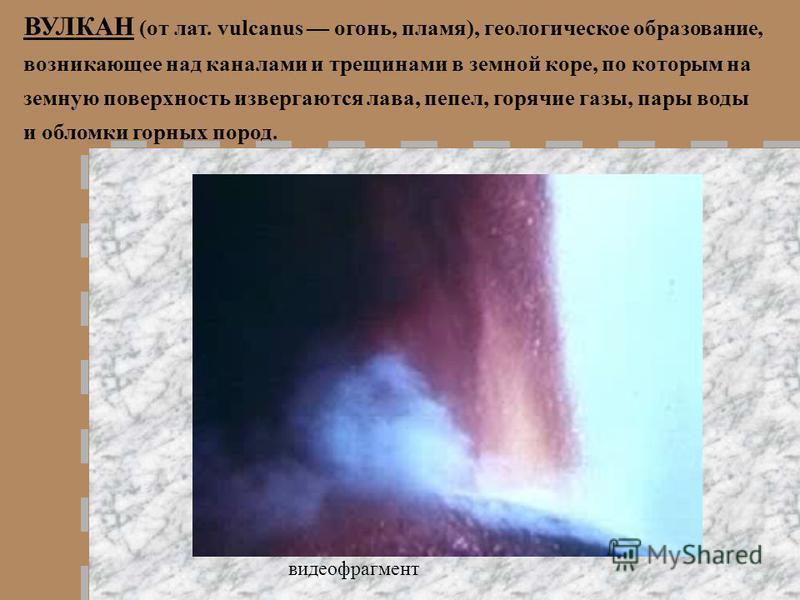 ВУЛКАН (от лат. vulcanus огонь, пламя), геологическое образование, возникающее над каналами и трещинами в земной коре, по которым на земную поверхность извергаются лава, пепел, горячие газы, пары воды и обломки горных пород. видеофрагмент