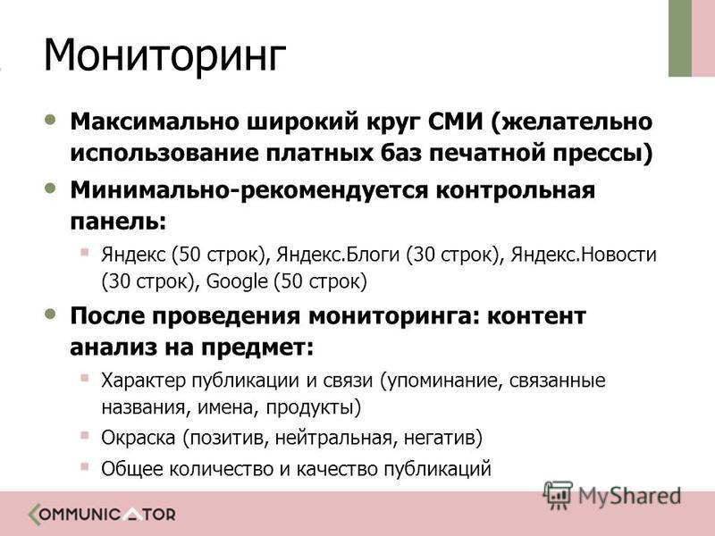 Мониторинг Максимально широкий круг СМИ (желательно использование платных баз печатной прессы) Минимально-рекомендуется контрольная панель: Яндекс (50 строк), Яндекс.Блоги (30 строк), Яндекс.Новости (30 строк), Google (50 строк) После проведения мони