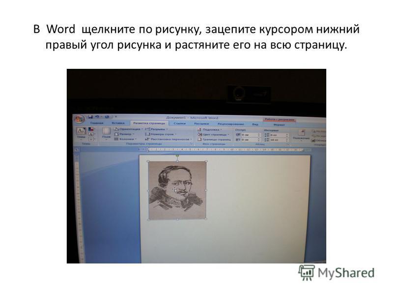 В Word щелкните по рисунку, зацепите курсором нижний правый угол рисунка и растяните его на всю страницу.