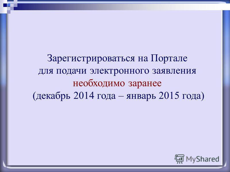 Зарегистрироваться на Портале для подачи электронного заявления необходимо заранее (декабрь 2014 года – январь 2015 года)