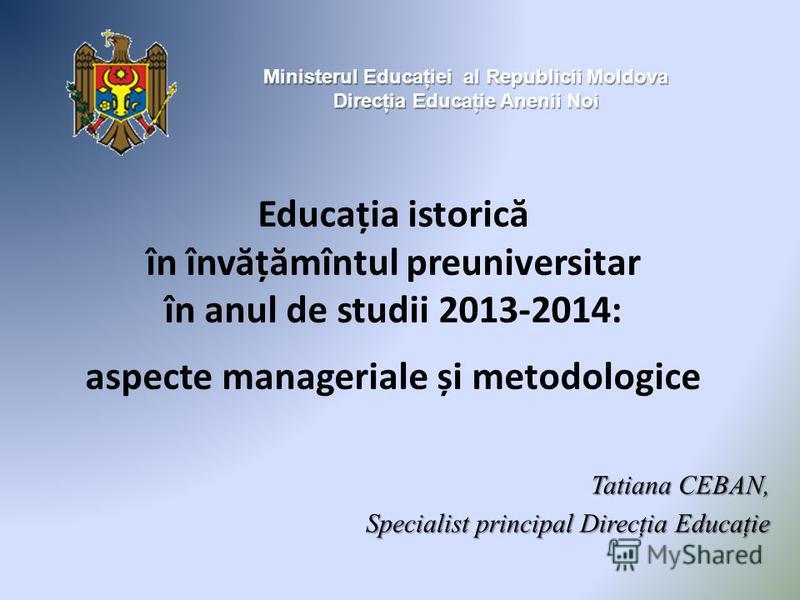 Educația istoric ă în înv ă ț ă mîntul preuniversitar în anul de studii 2013-2014: aspecte manageriale și metodologice Ministerul Educaţiei al Republicii Moldova Direcţia Educaţie Anenii Noi Tatiana CEBAN, Specialist principal Direcţia Educaţie