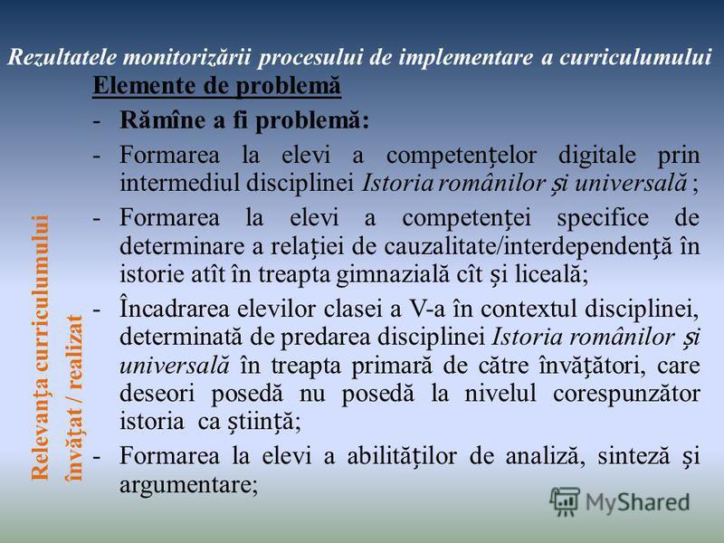 Rezultatele monitorizării procesului de implementare a curriculumului Elemente de problemă -Rămîne a fi problemă: -Formarea la elevi a competenelor digitale prin intermediul disciplinei Istoria românilor i universală ; -Formarea la elevi a competenei