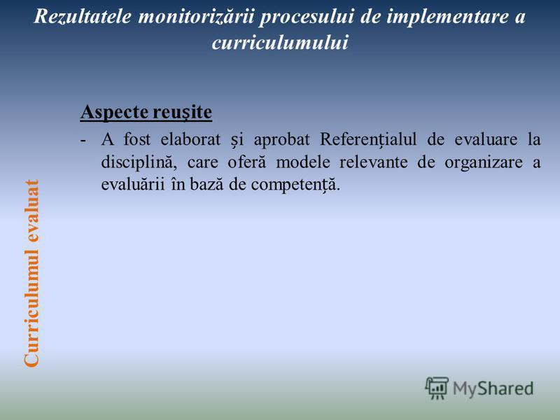 Rezultatele monitorizării procesului de implementare a curriculumului Aspecte reuite -A fost elaborat i aprobat Referenialul de evaluare la disciplină, care oferă modele relevante de organizare a evaluării în bază de competenă. Curriculumul evaluat