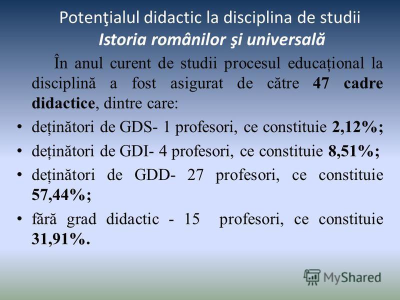 Potenţialul didactic la disciplina de studii Istoria românilor şi universal ă În anul curent de studii procesul educaţional la disciplină a fost asigurat de către 47 cadre didactice, dintre care: deţinători de GDS- 1 profesori, ce constituie 2,12%; d