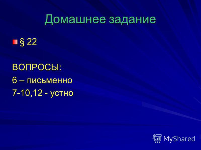 Домашнее задание § 22 ВОПРОСЫ: 6 – письменно 7-10,12 - устно