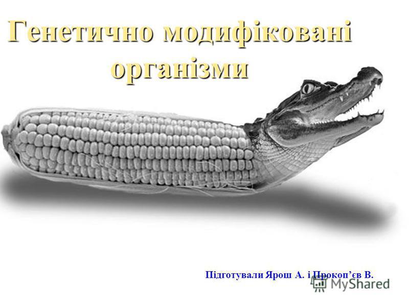 Генетично модифіковані організми Підготували Ярош А. і Прокопєв В.