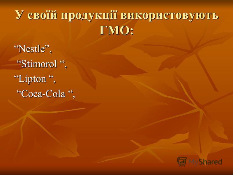 У своїй продукції використовують ГМО: Nestle,Nestle, Stimorol, Stimorol, Lipton,Lipton, Coca-Cola, Coca-Cola,