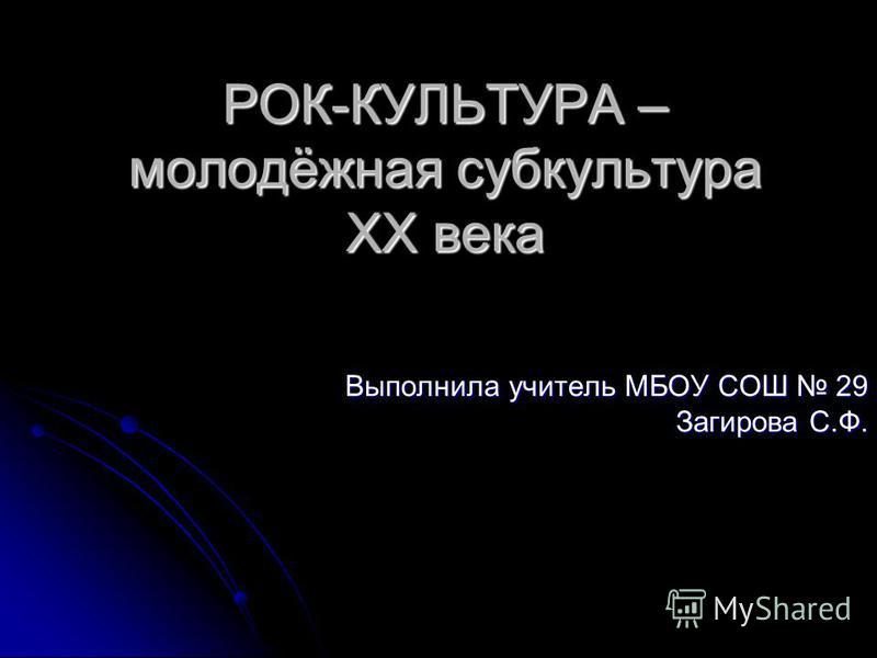 РОК-КУЛЬТУРА – молодёжная субкультура XX века Выполнила учитель МБОУ СОШ 29 Загирова С.Ф.
