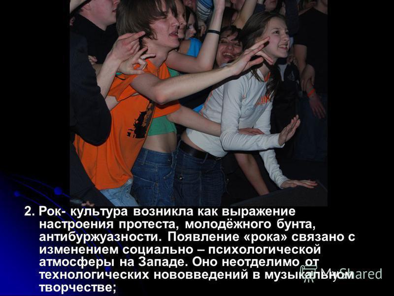 2. Рок- культура возникла как выражение настроения протеста, молодёжного бунта, антибуржуазности. Появление «рока» связано с изменением социально – психологической атмосферы на Западе. Оно неотделимо от технологических нововведений в музыкальном твор