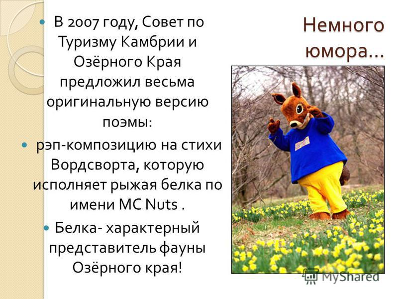 Немного юмора … Немного юмора … В 2007 году, Совет по Туризму Камбрии и Озёрного Края предложил весьма оригинальную версию поэмы : рэп - композицию на стихи Вордсворта, которую исполняет рыжая белка по имени MC Nuts. Белка - характерный представитель