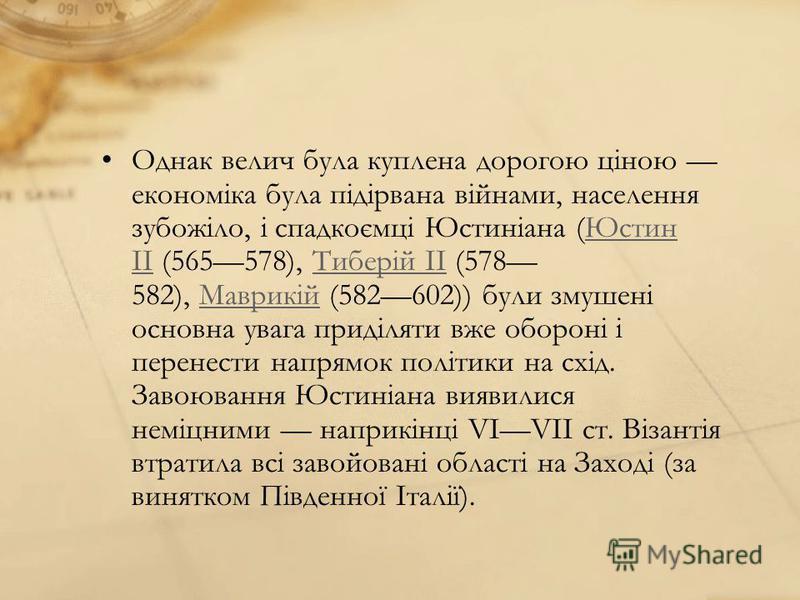 Однак велич була куплена дорогою ціною економіка була підірвана війнами, населення зубожіло, і спадкоємці Юстиніана (Юстин II (565578), Тиберій ІІ (578 582), Маврикій (582602)) були змушені основна увага приділяти вже обороні і перенести напрямок пол