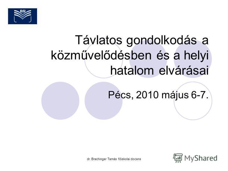 dr. Brachinger Tamás főiskolai docens Távlatos gondolkodás a közművelődésben és a helyi hatalom elvárásai Pécs, 2010 május 6-7.
