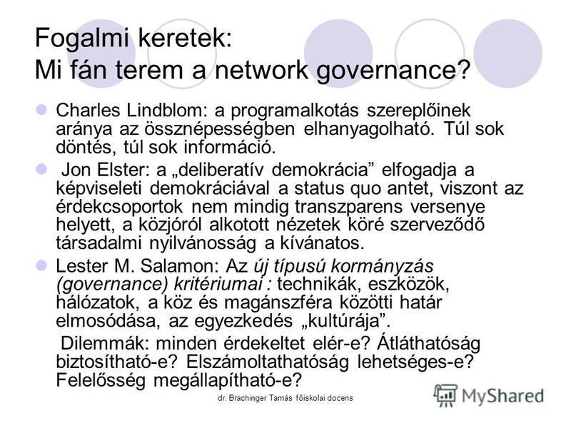 dr. Brachinger Tamás főiskolai docens Fogalmi keretek: Mi fán terem a network governance? Charles Lindblom: a programalkotás szereplőinek aránya az össznépességben elhanyagolható. Túl sok döntés, túl sok információ. Jon Elster: a deliberatív demokrác