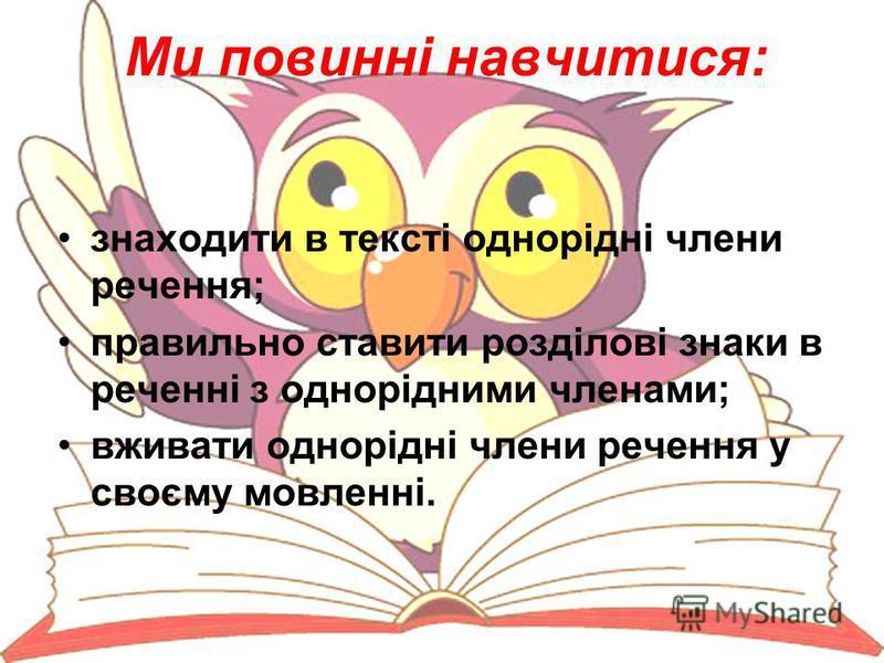 Ми повинні навчитися: знаходити в тексті однорідні члени речення; правильно ставити розділові знаки в реченні з однорідними членами; вживати однорідні члени речення у своєму мовленні.