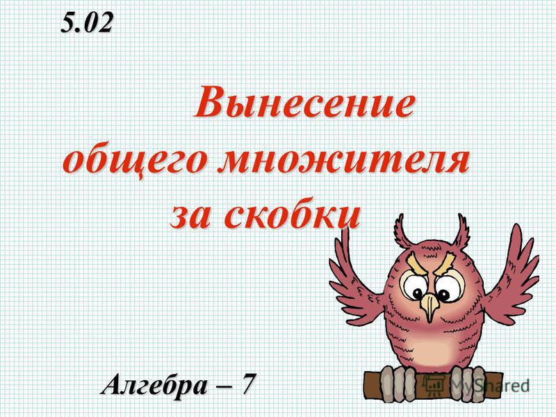 5.02 5.02 Алгебра – 7 Алгебра – 7 Вынесение общего множителя за скобки Вынесение общего множителя за скобки