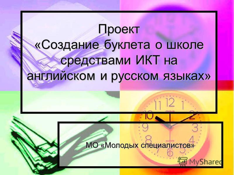 Проект «Создание буклета о школе средствами ИКТ на английском и русском языках» МО «Молодых специалистов»