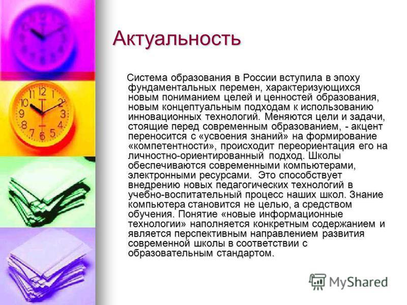Актуальность Система образования в России вступила в эпоху фундаментальных перемен, характеризующихся новым пониманием целей и ценностей образования, новым концептуальным подходам к использованию инновационных технологий. Меняются цели и задачи, стоя