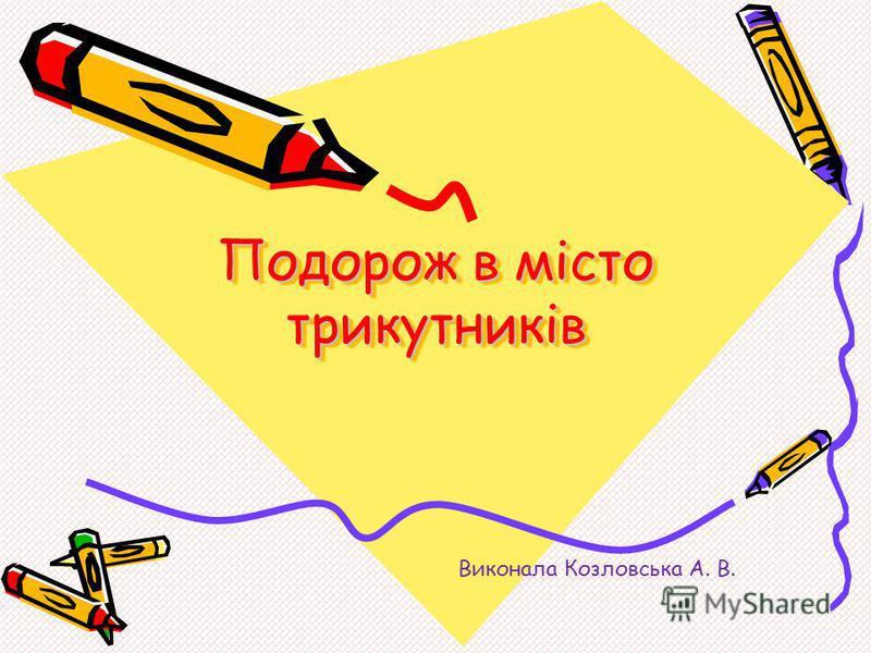 Подорож в місто трикутників Виконала Козловська А. В.