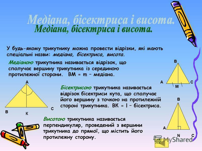 У будь-якому трикутнику можна провести відрізки, які мають спеціальні назви: медіана, бісектриса, висота. Медіаною трикутника називається відрізок, що сполучає вершину трикутника із серединою протилежної сторони. ВМ = m – медіана. А В С М А К В С Біс